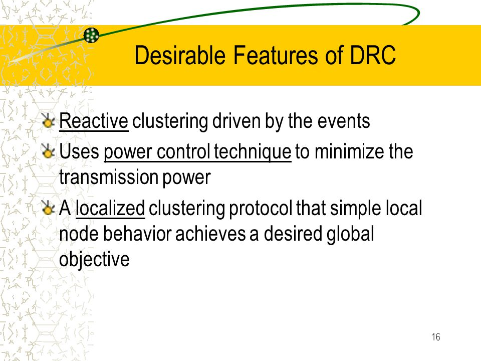 17 Outline of DRC Post-deployment Phase Cluster Forming Phase –Wait for a time –Broadcast REQUEST –Increase transmission power and rebroadcast if receive no message in a certain time –4 scenarios in determine the clusterhead –A timer in cluster head determines the end of this phase