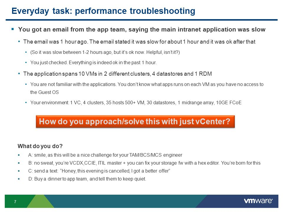 8 Everyday task: performance troubleshooting  The minimum you need to prove Performance problem is not caused by your infrastructure, not by your VMware Infrastructure: VMware + Storage + Network Application: VM + App inside the VMs  What you should be able to prove For each VM, the following was ok during the incident: CPU, RAM, Disk, network The shared infrastructure was also healthy: ESXi, datastore, overall platform  Ideally you can prove Show the exact application level counter that are slow, with the underlying infrastructure-level counter that caused it = Root Cause Analysis