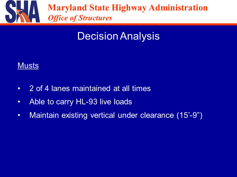Maryland State Highway Administration Office of Structures Maryland State Highway Administration Office of Structures 8 Alternatives were Initially Evaluated Deck Replacement / Superstructure Replacement / Complete Replacement Widening / No Widening Single Stage / Two Stage Construction Sequence