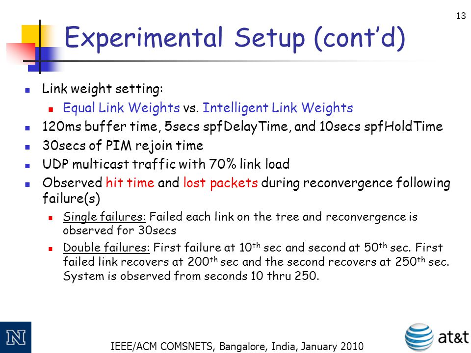 IEEE/ACM COMSNETS, Bangalore, India, January 2010 14 Experimental Setup (cont'd) Intelligent Link Weights Node 13 is the multicast source Topology A: Hypothetical US backbone: 28 nodes, 45 links