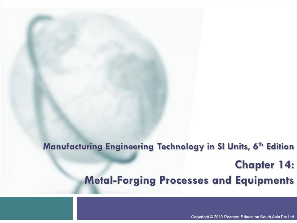 Chapter Outline  Introduction Introduction  Open-die Forging Open-die Forging  Impression-die and Closed-die Forging Impression-die and Closed-die Forging  Various Forging Operations Various Forging Operations  Forgeability of Metals; Forging Defects Forgeability of Metals; Forging Defects  Die Design, Die Materials, and Lubrication Die Design, Die Materials, and Lubrication  Die-manufacturing Methods and Die Failures Die-manufacturing Methods and Die Failures  Forging Machines Forging Machines  Economics of Forging Economics of Forging Copyright © 2010 Pearson Education South Asia Pte Ltd