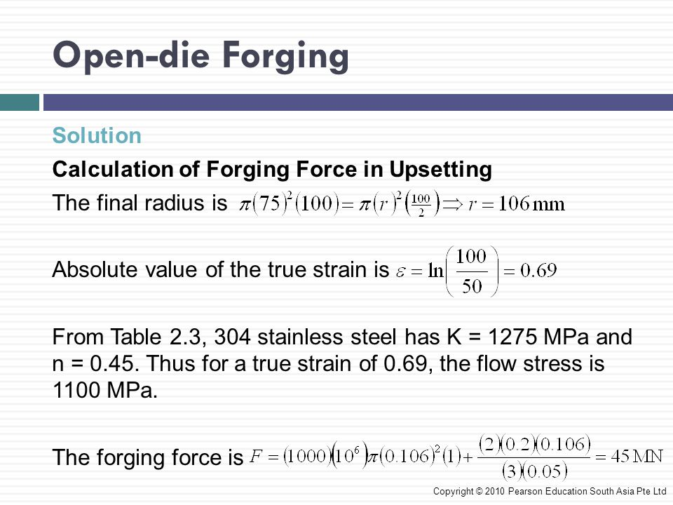 Impression-die and Closed-die Forging  In impression-die forging, the workpiece takes the shape of the die cavity while being forged between two shaped dies Copyright © 2010 Pearson Education South Asia Pte Ltd