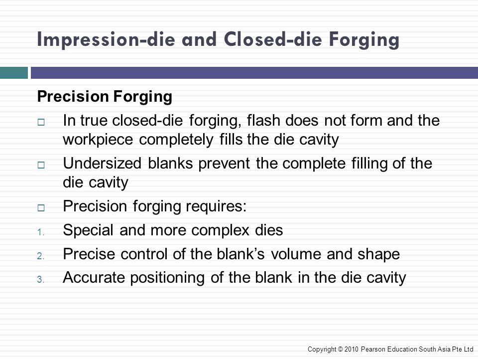 Various Forging Operations Coining  A closed-die forging process used in the minting of coins, medallions and jewellery  Marking parts with letters and numbers can be done rapidly through coining Copyright © 2010 Pearson Education South Asia Pte Ltd