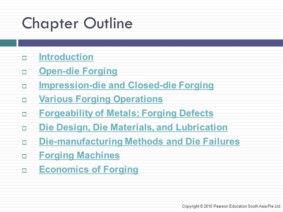 Introduction  Forging process is where workpiece is shaped by compressive forces applied through dies and tooling  Forging operations produce discrete parts  Forged parts have good strength and toughness, and are reliable for highly stressed and critical applications  Forging can carry out at room temperature (cold forging) or at elevated temperatures (warm or hot forging) depending on the homologous temperature Copyright © 2010 Pearson Education South Asia Pte Ltd