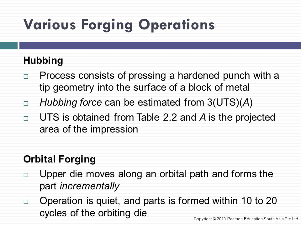 Various Forging Operations Incremental Forging  In this process, a tool forges a blank into a shape in several small steps  Similar to cogging where the die penetrates the blank to different depths along the surface Copyright © 2010 Pearson Education South Asia Pte Ltd