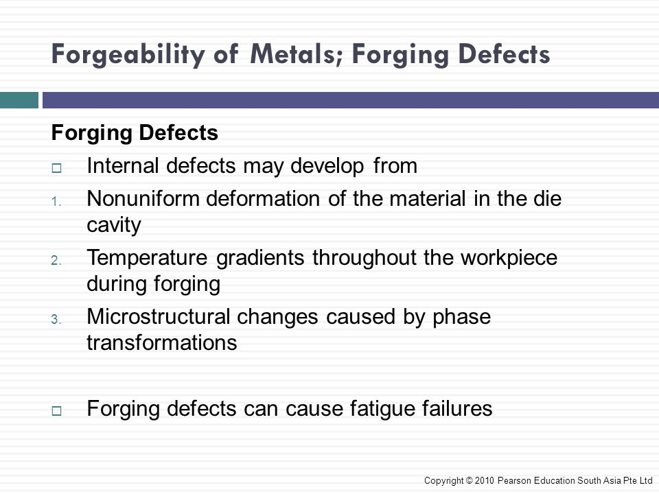 Die Design, Die Materials, and Lubrication  Design of forging dies includes shape and complexity of the workpiece, ductility, strength and sensitivity to deformation rate and temperature, and frictional characteristics  Workpiece intermediate shapes should be planned so that they properly fill the die cavities  Software is available to help predict material flow in forging-die cavities Copyright © 2010 Pearson Education South Asia Pte Ltd