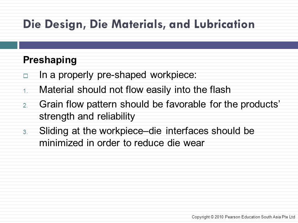 Die Design, Die Materials, and Lubrication Die Design Features  The parting line should locate at the largest cross section of the part  For simple symmetrical shapes, the parting line is a straight line at the center of the forging  For complex shapes, the line may not lie in a single plane  Draft angles are needed to facilitate removal of the part from the die  Selection of the proper radii for corners and fillets is to ensure smooth flow of the metal into the die cavity and improving die life Copyright © 2010 Pearson Education South Asia Pte Ltd
