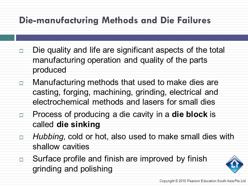 Die-manufacturing Methods and Die Failures  Dies are machined from forged die blocks by high- speed milling, turning, grinding, and electrical discharge and electrochemical machining  Dies are subjected to finishing operations such as grinding, polishing, and chemical and electrical processes for surface finish and dimensional accuracy Die Costs  Cost of a die depends on its size, shape complexity, application and surface finish required  Large number of parts are made from one set of dies  Die cost per piece made is a small portion of a part's manufacturing cost Copyright © 2010 Pearson Education South Asia Pte Ltd
