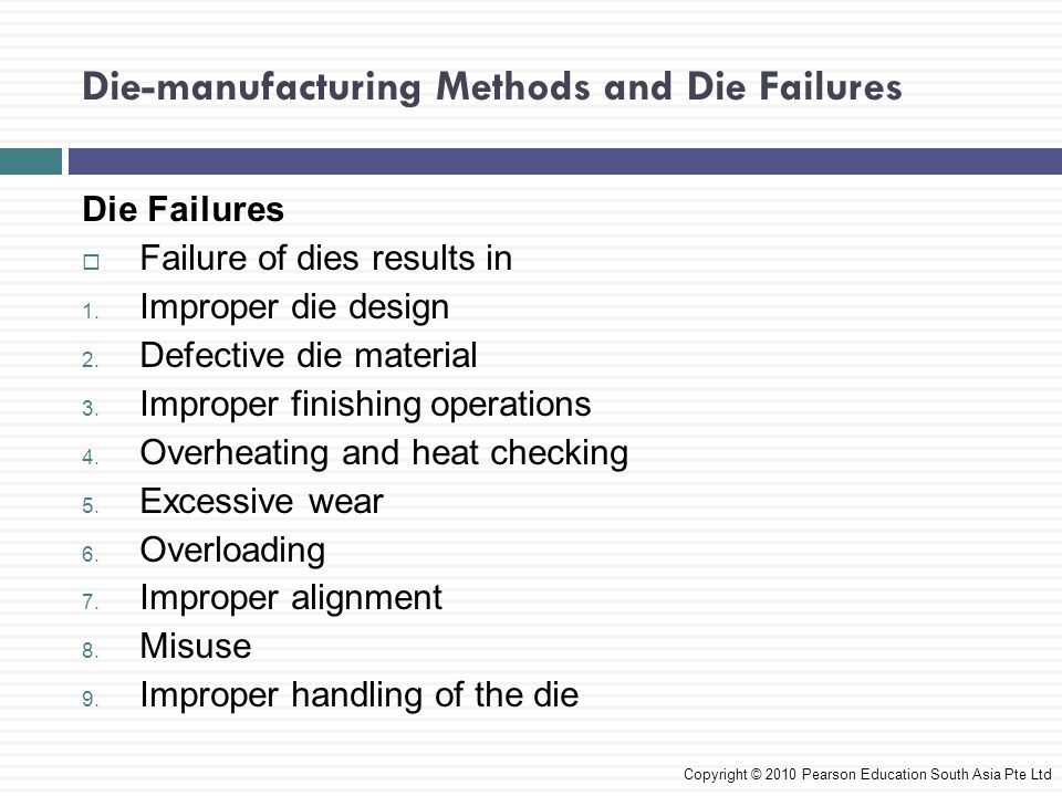 Die-manufacturing Methods and Die Failures Die Failures  The proper design of dies and selection of die materials is important  Large cross sections and clearances of a die is needed to withstand the forces  Overloading of tools and dies can cause premature failure Copyright © 2010 Pearson Education South Asia Pte Ltd