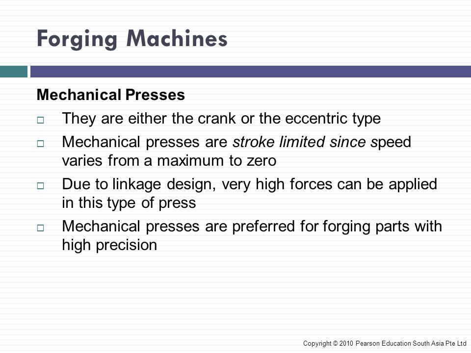 Economics of Forging  Depending on the complexity of the forging, tool and die, costs range from moderate to high  Costs are spread out over the number of parts forged with that particular die set  The more expensive the material, the higher the cost of the material relative to the total cost  Size of forgings also has some effect on cost Copyright © 2010 Pearson Education South Asia Pte Ltd