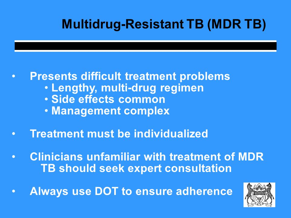 Multidrug-Resistant TB (MDR TB) Con't 6 months intensive treatment (always including an injectable drug) followed by at least an 18 month continuation phase Only specialist physicians at the referral hospitals can initiate MDR treatment