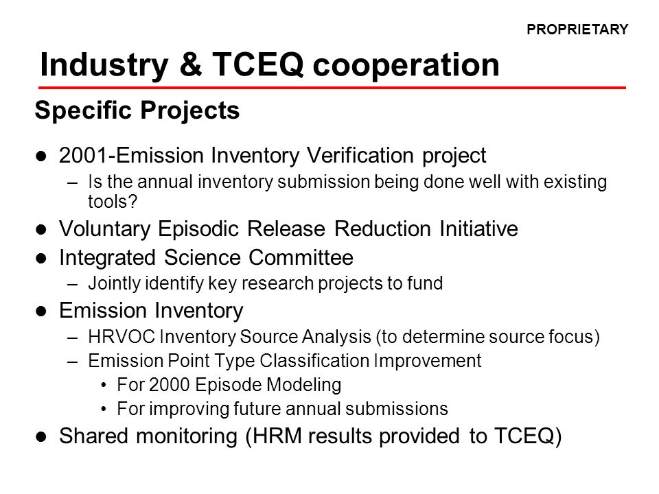 Improvements to Emission Reporting Annual data reported and used for modeling with supplemental special inventory for modeling episode Areas for improvement include –More speciation of VOC's –Better classification of Emission Point Types to correspond to regulated equipment types –Improved monitoring for major sources of HRVOC emissions Major HRVOC Emission Sources in the Houston area are –Fugitives48% Routine17% SSM & Emission Events –Flares30% Routine 73% SSM & Emission Events –Cooling Towers7% routine 10% SSM and Emission Events –Polymer Vents8% routine 0% SSM and Emission Events