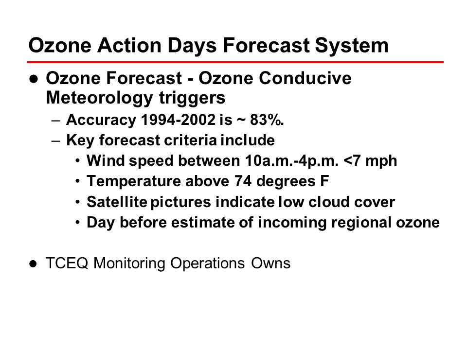 Ozone Warning System Ozone Warning –Initiated in 2000 to issue warnings to the public based on measured levels of ozone –Initial warning system specifically targets high ozone levels in the Houston-Galveston-Brazoria, Dallas-Fort Worth, and San Antonio areas Measured high 1 hour ozone triggers –Orange125 ppb ozone –Red165 ppb ozone –Purple205 ppb ozone TCEQ Tools are non-proprietary and data is available from National Weather Service & others TCEQ Monitoring Operations Owns