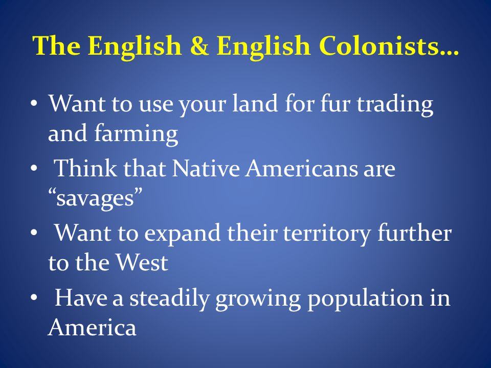 The French & French colonists… Want to use your land for fur trading Have married Native Americans and raised families with them in America Have many missionaries living in the west that try to convert Native Americans to Christianity Have a relatively small population in America