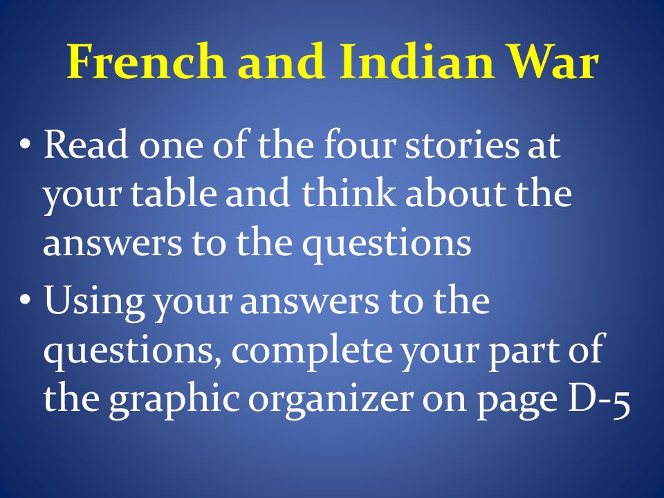 French and Indian War Take turns summarizing your story for the others in your groups, and help them fill out the part of the graphic organizer that you were responsible for