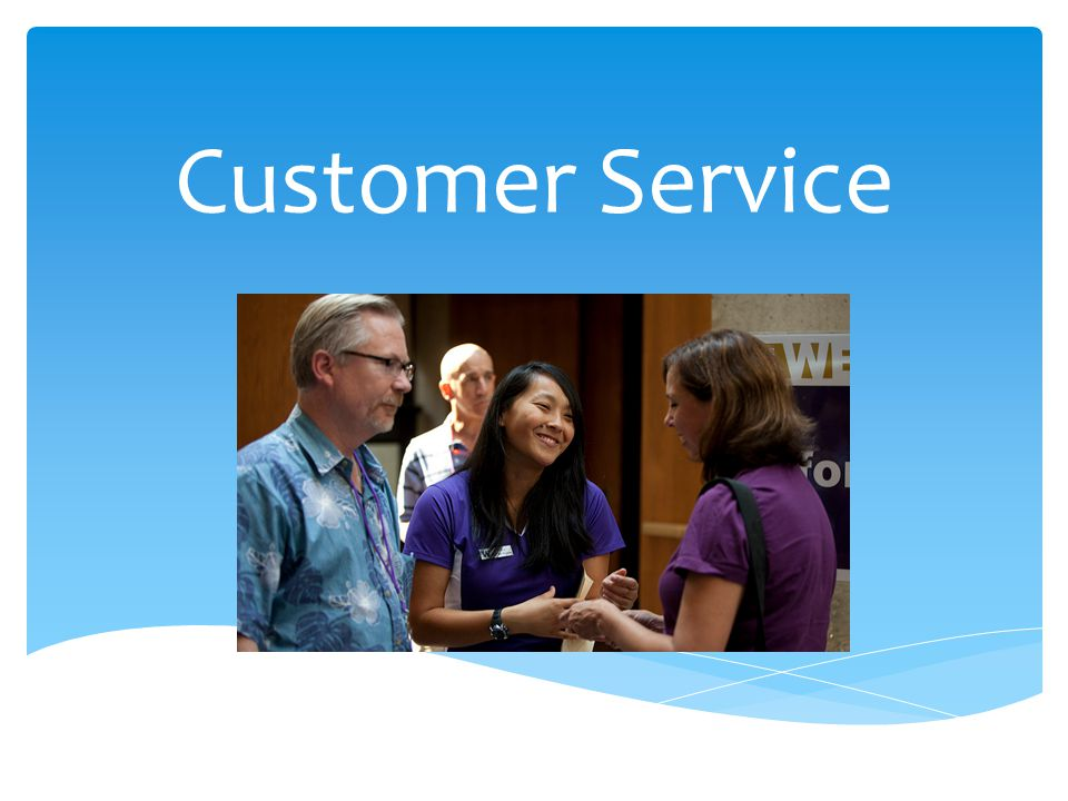  Goal: To improve/resolve the issue at hand* *Not necessarily to fix the person What is the Goal of Customer Service?