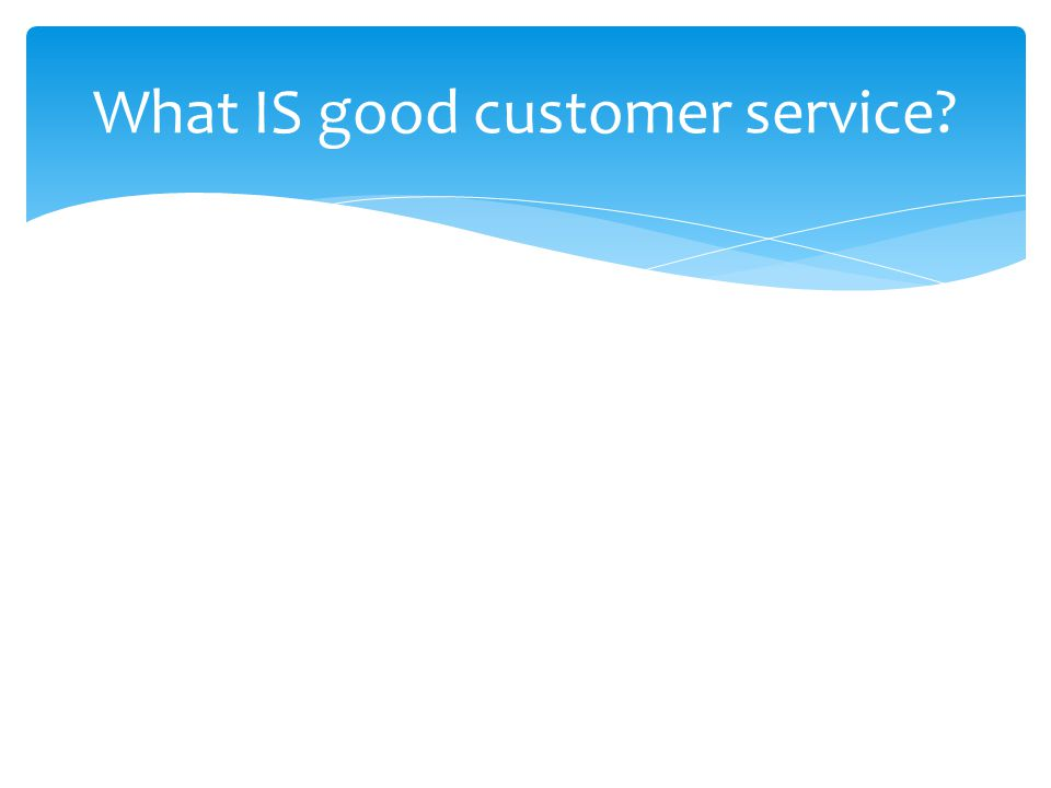  Good Customer Service:  Is active—NOT PASSIVE  YOU take the initiative to resolve the situation  Acknowledges errors  Is future oriented—does not dwell on the past.