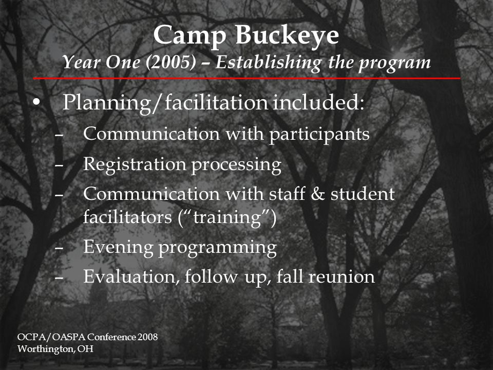 Camp Buckeye Year Two (2006) – Collaborating with campus partners Collaboration with Outdoor Adventure Center (OAC) in response from 2005 feedback –Three types of trips total: River Wild; The Maine Adventure; Catch the Spirit OCPA/OASPA Conference 2008 Worthington, OH Camp ExpectedActual River Wild I4017 River Wild II4014 Maine Adventure1426 Catch the Spirit5014