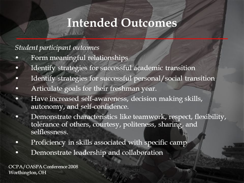 Intended Outcomes Institutional outcomes Students will feel more satisfied with and connected to Ohio State, thereby contributing to the retention efforts of these students Program participants who ultimately graduate from Ohio State will be more likely to contribute financially and otherwise to UAFYE initiatives and programs Increased collaboration among various campus constituencies including the offices of FYE, OAC, colleges and departments, and other student affairs areas.