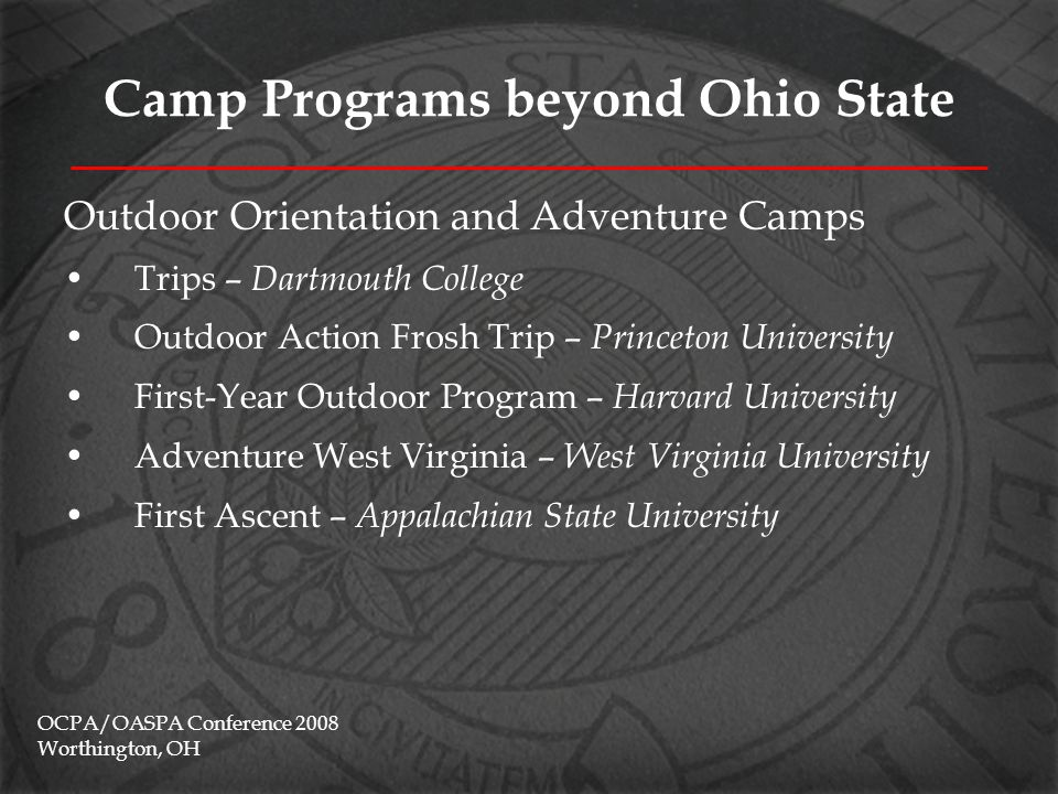 Camp Programs beyond Ohio State Traditions Camps Baylor Line Camp – Baylor University Camp Texas – University of Texas @ Austin Eagle Camp – University of North Texas Mustang Corral – Southern Methodist University Red Raider Camp – Texas Tech University Roadrunner Camp – University of Texas @ San Antonio ROCK Camp – University of Arkansas @ Fayetteville Fish Camp – Texas A&M OCPA/OASPA Conference 2008 Worthington, OH