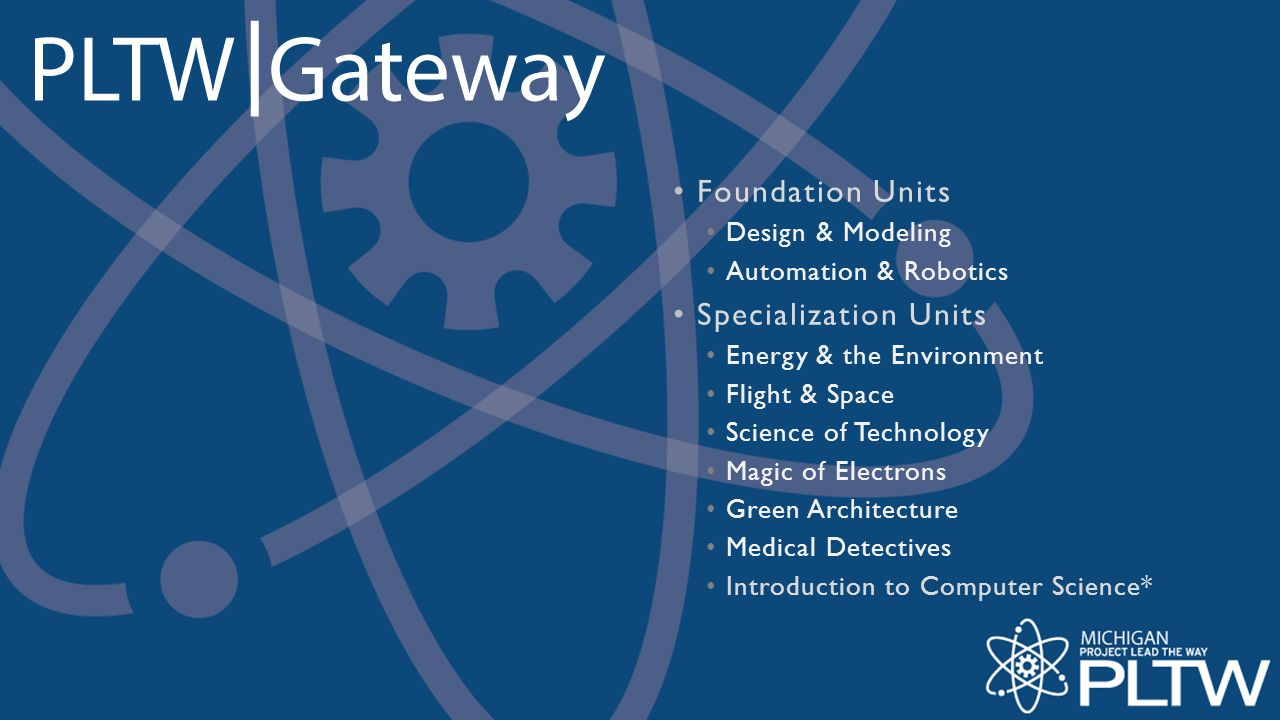 Program Requirements PLTW Gateway implementation requires schools to offer at least two units within two years, which must include Design & Modeling and Automation & Robotics.