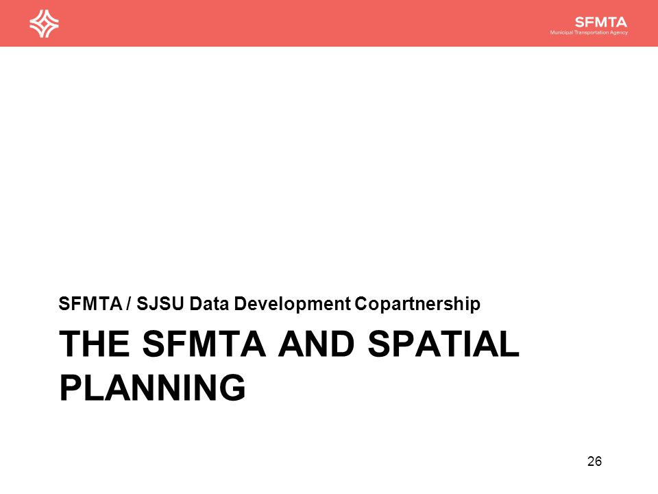 Geospatial Planning at the SFMTA Transit Title VI equity Analyses Ridership Mapping Transit Stop Walkshed Mapping Travel Speed Mapping Analyzing Corridors Strategic Planning Capital Asset Management and Mapping Real Estate Vision and Mapping Facilities Planning Planning for Land Use Changes 27