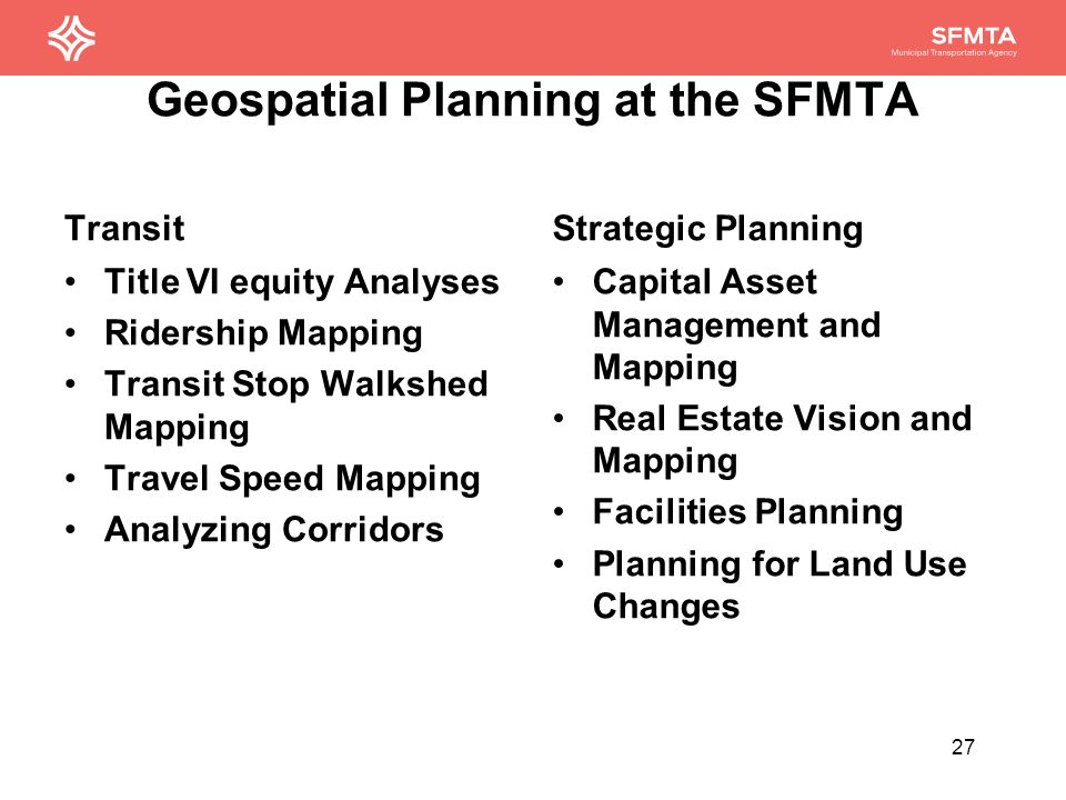 Geospatial Planning at the SFMTA Bike + Ped Planning Topographical mapping for selecting bike routes Bike route mapping Safe routes to school mapping Taxi Planning and Policy Examining origin- destination pairs of fares Geographic distribution of fare hails Examining hot-spot areas of taxi complaints 28
