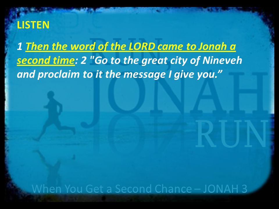 When You Get a Second Chance – JONAH 3 LISTEN 1 Then the word of the LORD came to Jonah a second time: 2 Go to the great city of Nineveh and proclaim to it the message I give you.