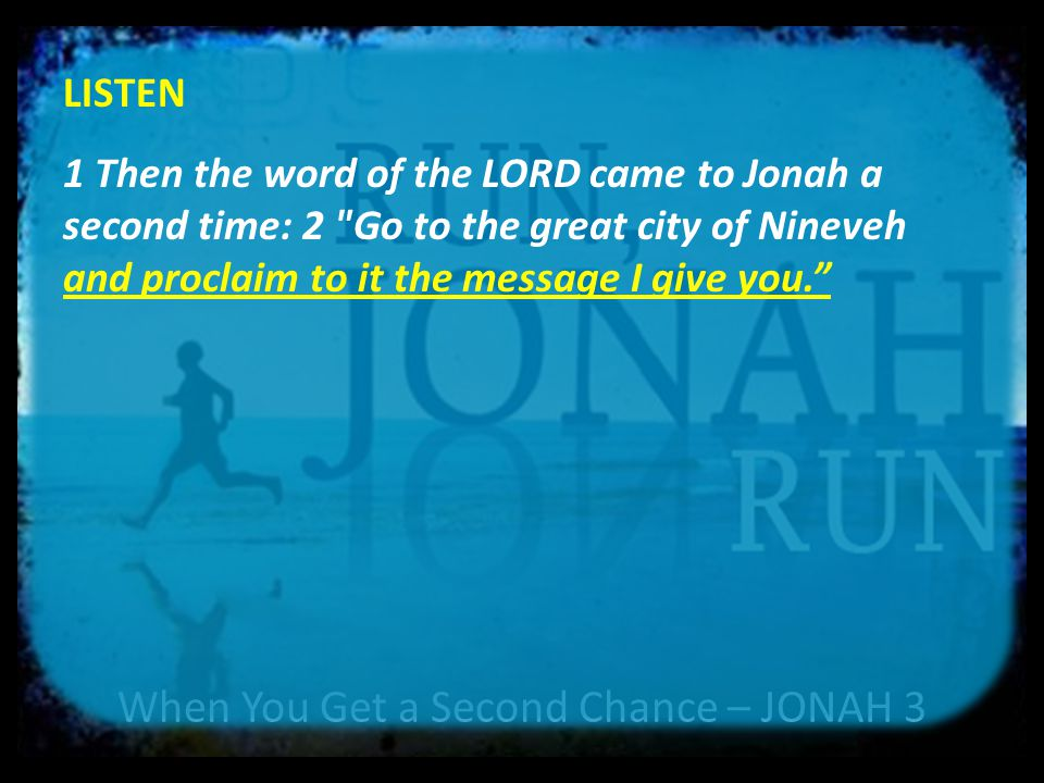 When You Get a Second Chance – JONAH 3 LISTEN 1 Then the word of the LORD came to Jonah a second time: 2 Go to the great city of Nineveh and proclaim to it the message I give you. 4My message and my preaching were not with wise and persuasive words, but with a demonstration of the Spirit s power, 5so that your faith might not rest on men s wisdom, but on God s power.