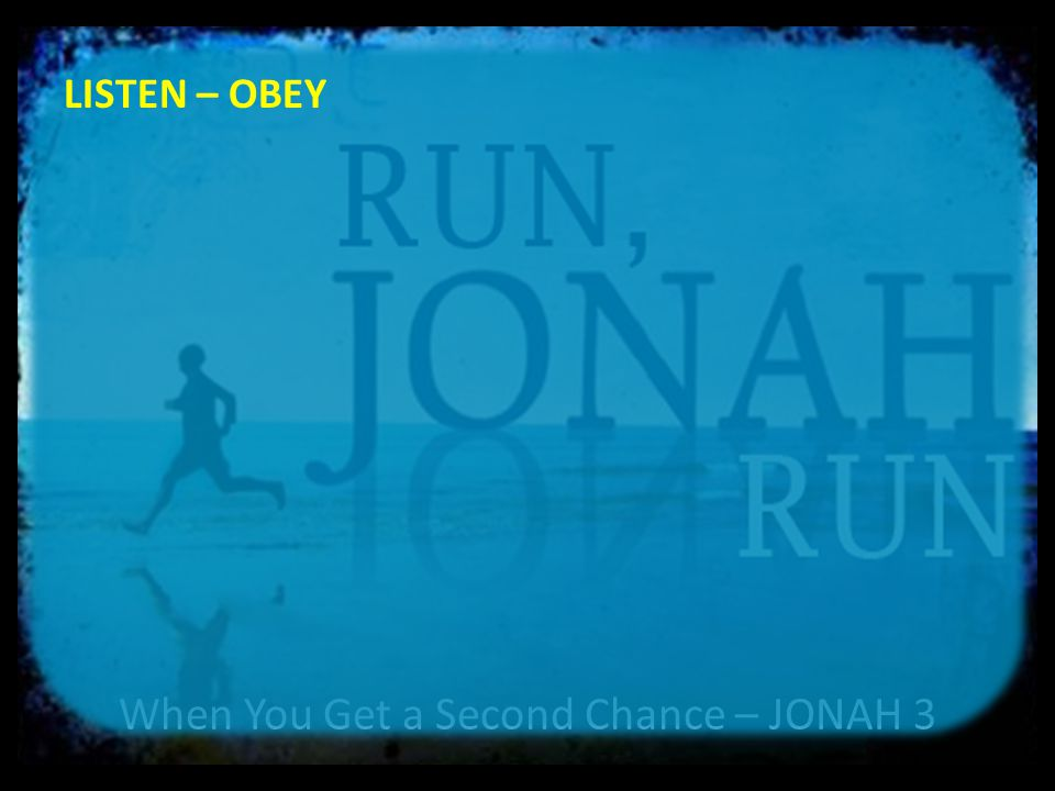 When You Get a Second Chance – JONAH 3 LISTEN – OBEY 3 Jonah obeyed the word of the LORD and went to Nineveh.