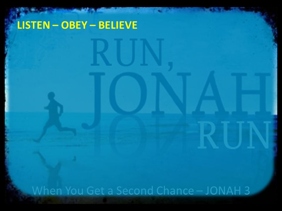 When You Get a Second Chance – JONAH 3 LISTEN – OBEY – BELIEVE 5 The Ninevites believed God.
