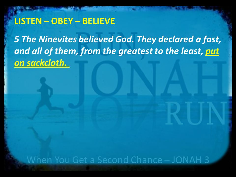 When You Get a Second Chance – JONAH 3 LISTEN – OBEY – BELIEVE 6 When the news reached the king of Nineveh, he rose from his throne, took off his royal robes, covered himself with sackcloth and sat down in the dust.