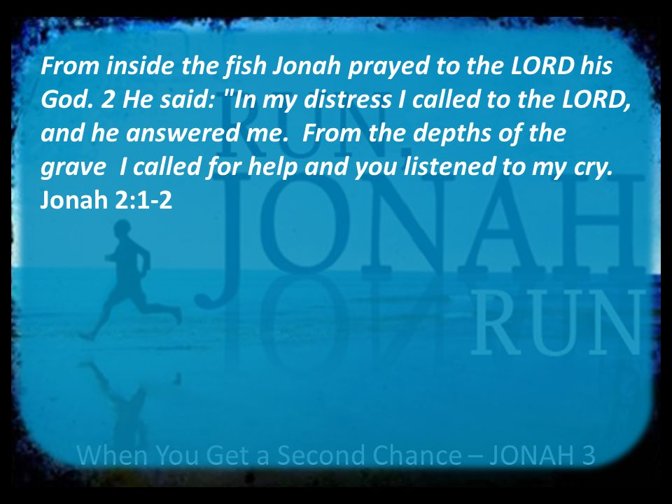 When You Get a Second Chance – JONAH 3 1 Then the word of the LORD came to Jonah a second time: 2 Go to the great city of Nineveh and proclaim to it the message I give you. 3 Jonah obeyed the word of the LORD and went to Nineveh.