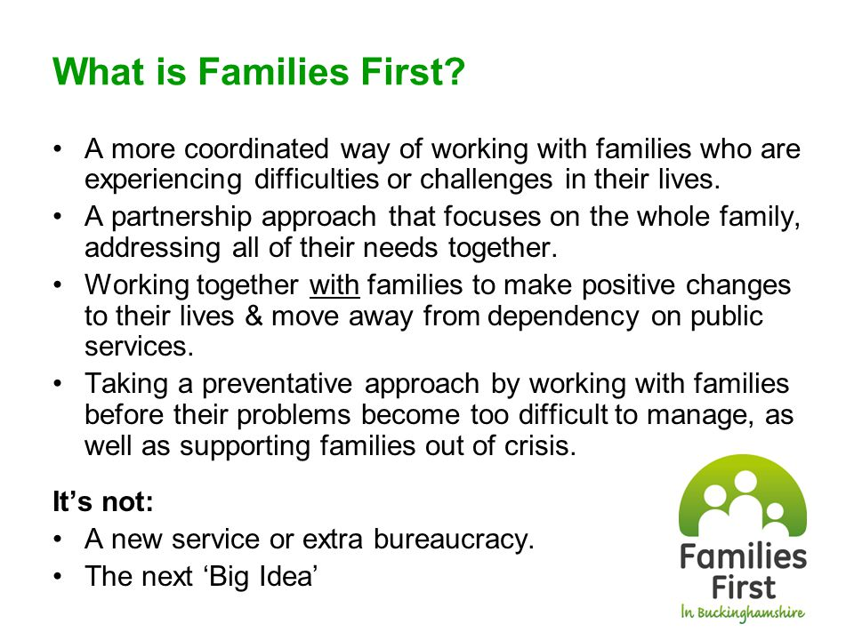 Families First – our ambition Through a whole system change to how we work together, we will turn around the lives of local families in difficulties.