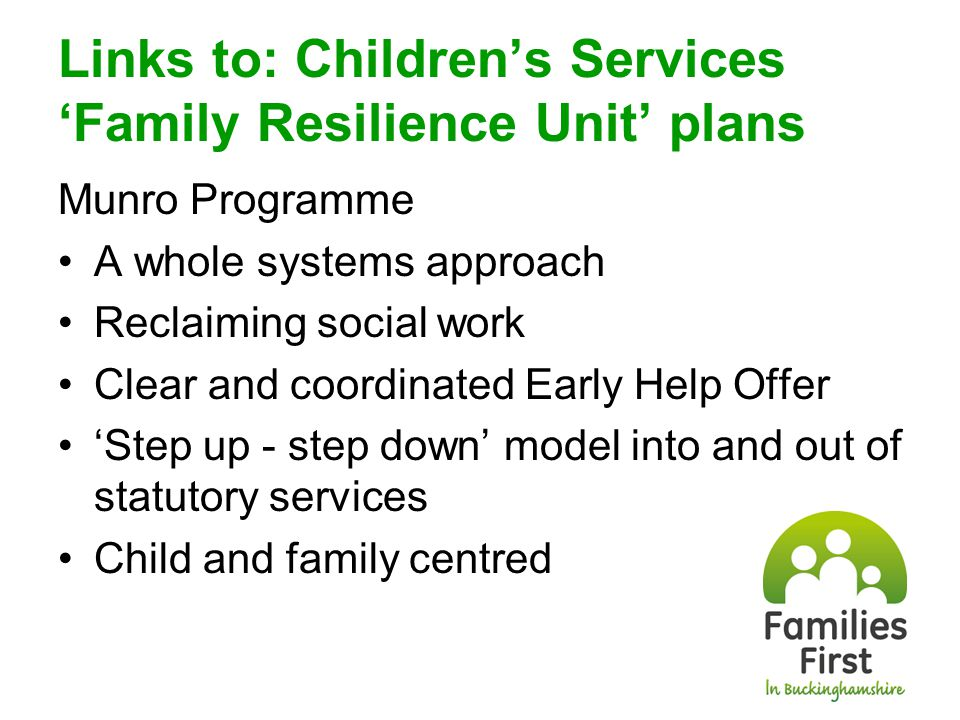 Recent developments: Family worker role Not a Lead Professional role; but raises issues to them Needs family trust; Single point of contact for advice, navigating the system and supporting the family plan Building capacity role, recognises family's assets Whereas lead professional: Manages the family plan and assessment, tasks other agencies, has accountability and acts upon insight function Family Assessment and Plan Single Assessment, single plan Owned by the family Shifted to Prototyping Phase now