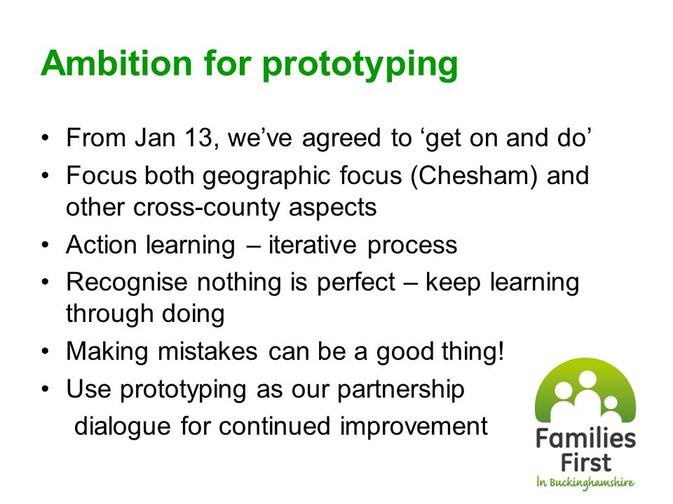 Chesham Prototyping Progress Key agencies engaged Agreement on what and how to prototype Initial cohort of families identified though partnership Lead professional identified Families' consent being sought