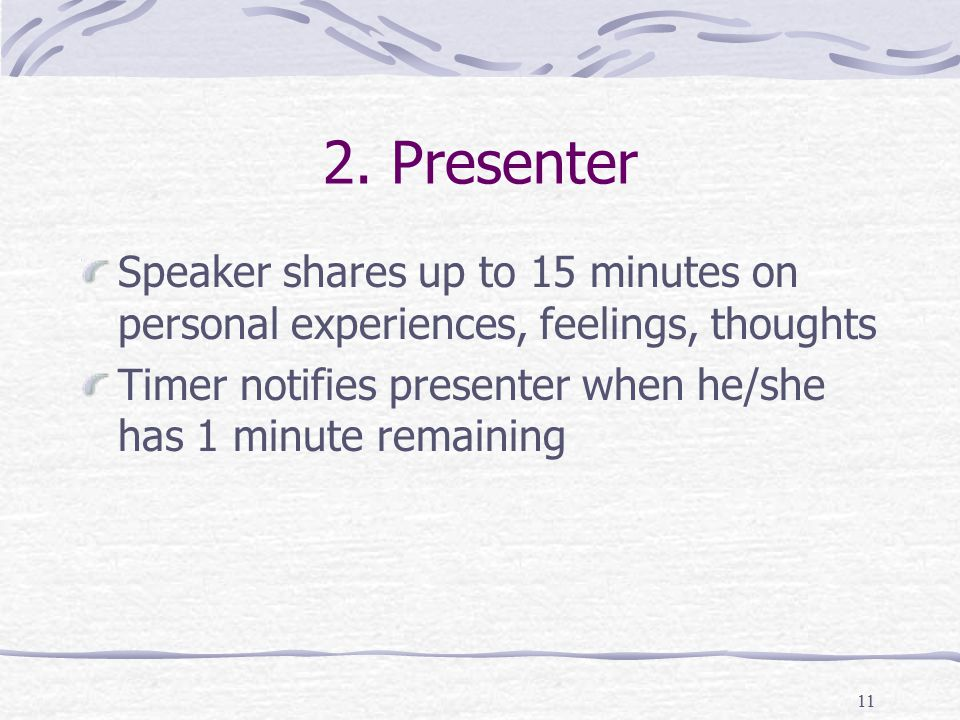 12 Contents of Presenter's Share Differ from person to person, meeting to meeting Present – talk about current state of emotions, relationships, work Past – talk about childhood, emerging memories Future – talk about future plans, hopes, fears Speaker often helps set the tone for the day's step or topic.