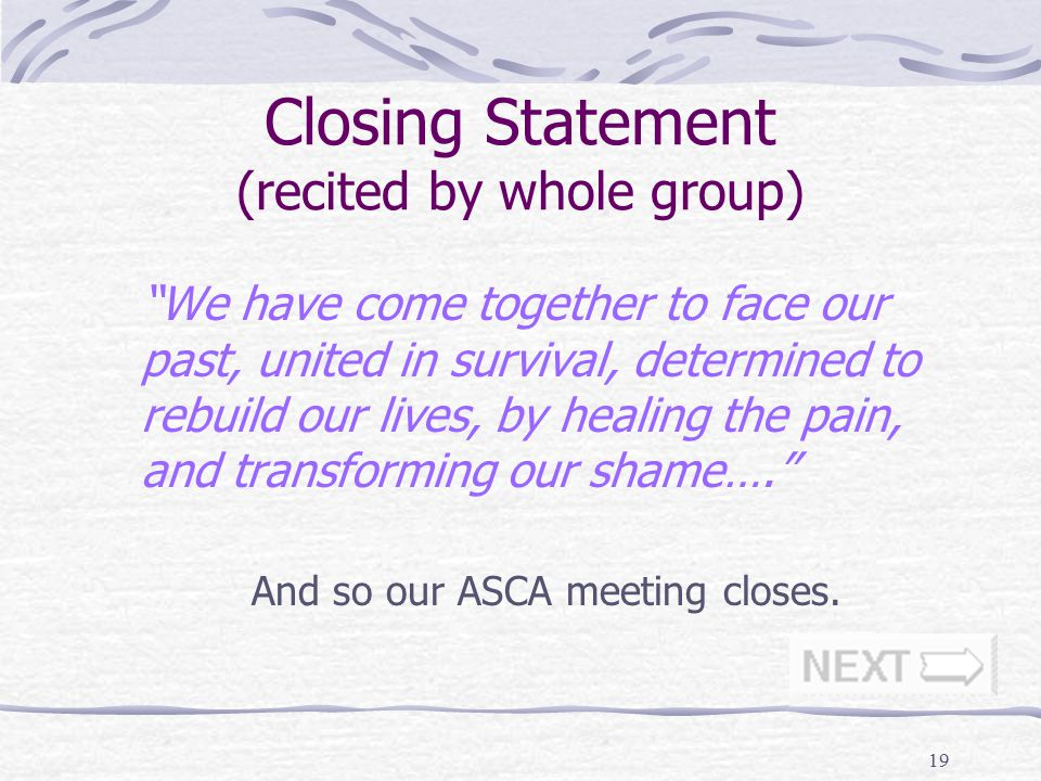 20 Final Thoughts ASCA meetings are a terrific device for sharing and healing The format becomes familiar and easy to manage after one or two run-throughs ASCA groups help build a feeling of community - that we are not alone in our journey