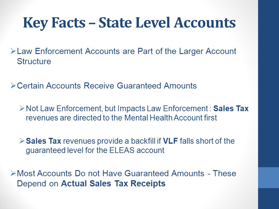 Key Facts – State Level Accounts  Base amounts are targets, not guarantees for the Sales Tax accounts  If revenues are sufficient - Growth funds are distributed after Base is achieved