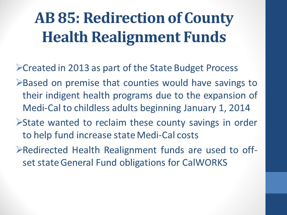 AB-85 Impacts  Redirection of Health Realignment  New accounts (Child Poverty & Family Support)  Type of County formula  VLF and Sales Tax Swap  Changes/Redirection in Growth