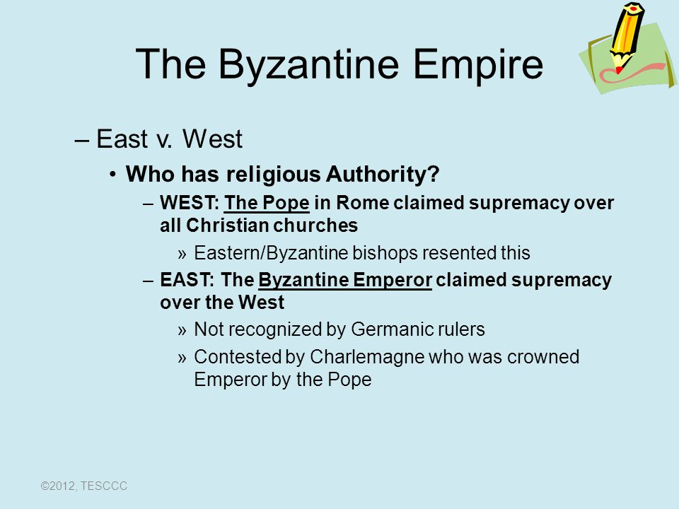 The Byzantine Empire Disagreements continue for over 200 years –Both churches divided over icon use –Disagreements over ritual practices Whether to use local languages at church services –East: wanted to –West: didn't –Disagreements over celibacy of priests Should priests marry.