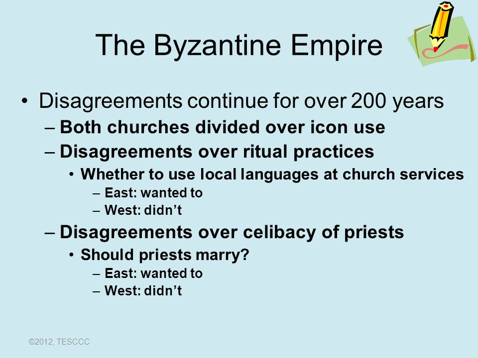 The Byzantine Empire –THE GREAT SCHISMTHE GREAT SCHISM Pope and the Patriarch of Constantinople excommunicated each other in 1054 First split in Christianity ©2012, TESCCC