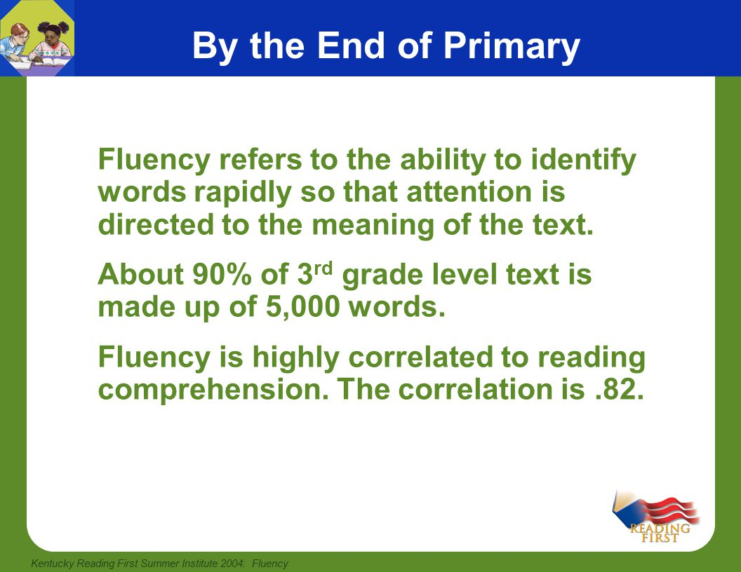 Kentucky Reading First Summer Institute 2004: Fluency High Frequency Words and Fluency Accomplishments: P1-KRecognize some very common sight words P2-1Reads aloud with accuracy Recognizes common, irregularly spelled sight words P3-2Reads and comprehends grade level fiction & non-fiction P4-3Reads and comprehends grade level fiction & non-fiction