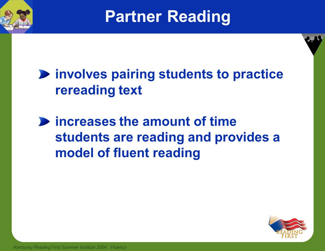 Kentucky Reading First Summer Institute 2004: Fluency An Example of Partner Reading Pair up Select one of the narrative children's books you brought to the academy Decide who will be Partner A and who will be Partner B—Partner A will read first —Partner A: Ask Partner B the after-reading comprehension questions —Use at least two of the highlighted prompts from the handout Providing Instructional Feedback