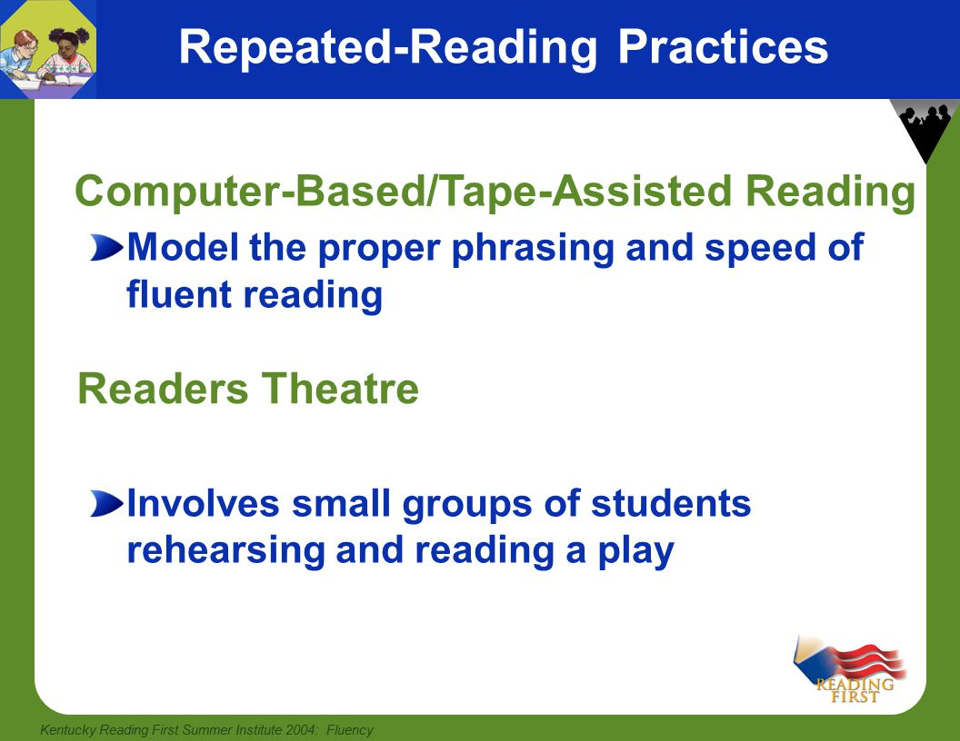 Kentucky Reading First Summer Institute 2004: Fluency More Fluency-Building Practices actively involves students as they read in unison Choral reading Chunking Model Technology Repeated Readings Home Reading involves reading phrases, clauses, and sentences by parsing, or dividing text into chunks Orally read passage, then have student participate in echo reading or reread passages.