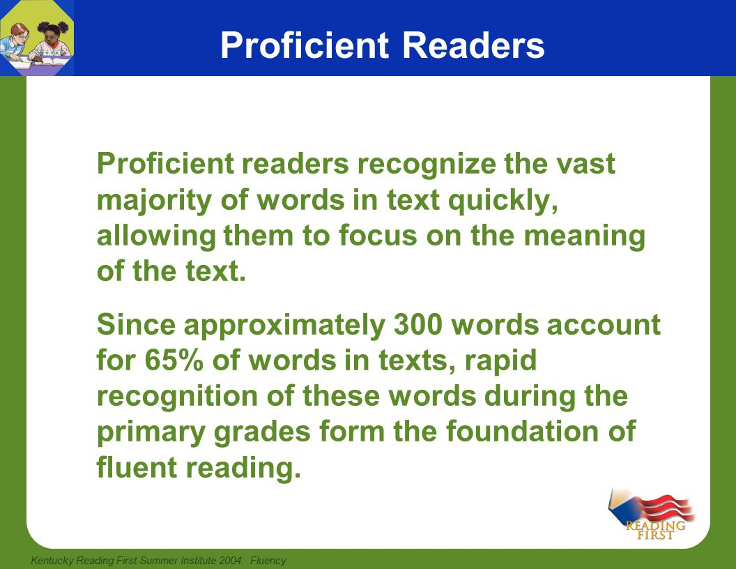 Kentucky Reading First Summer Institute 2004: Fluency Fluency Instruction Fluency instruction begins when students can read connected text with 90% or better accuracy (usually by the middle of first grade).