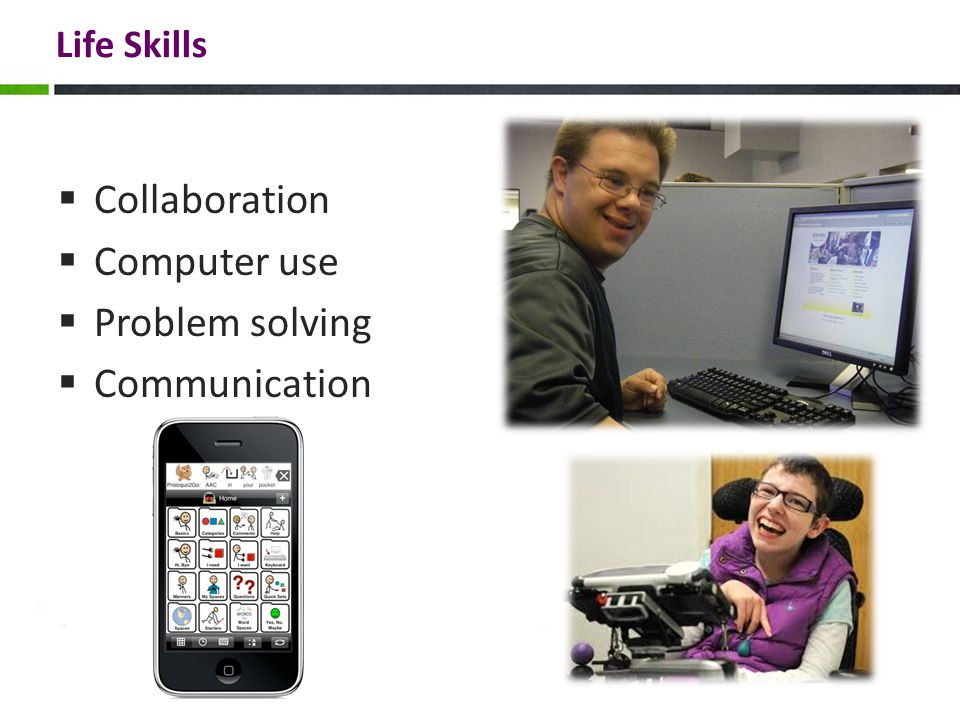 Functional College/Career Readiness Skills  Communication competence (need access to AAC!)  Academic content (especially literacy)  Social skills  Work behavior  Knowledge of how to access supports