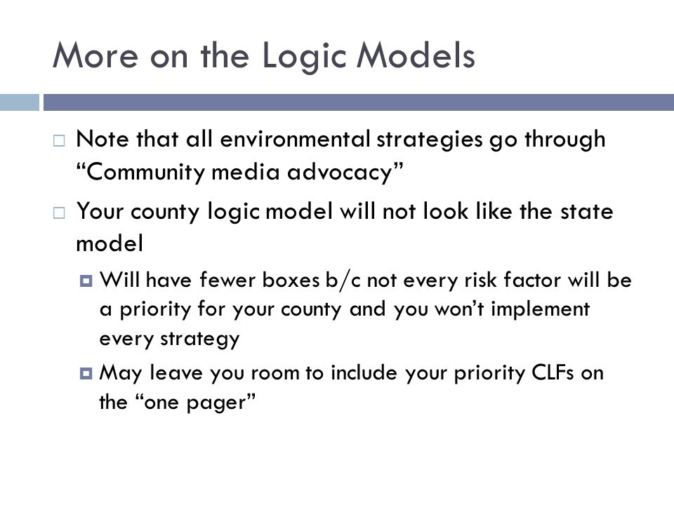 More on the Logic Models  We used arrows on only the most direct connections  There may be plausible connections with no arrows  We've broken down the environmental strategy boxes like we broke down risk factors into CLFs  Not as important right now  Start to examine those options on 1/26 and beyond