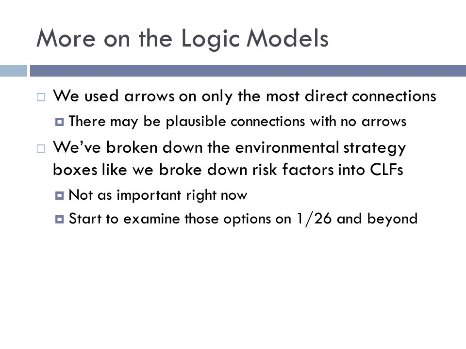 More on the Logic Models  Not every risk factor is created equal  We brainstormed all relevant environmental risk factors  Some do not match up with an evidence-based strategy (e.g., limited transportation options)  Worry about that later  For now, just assess  Importance, ability to change will be factored into prioritization