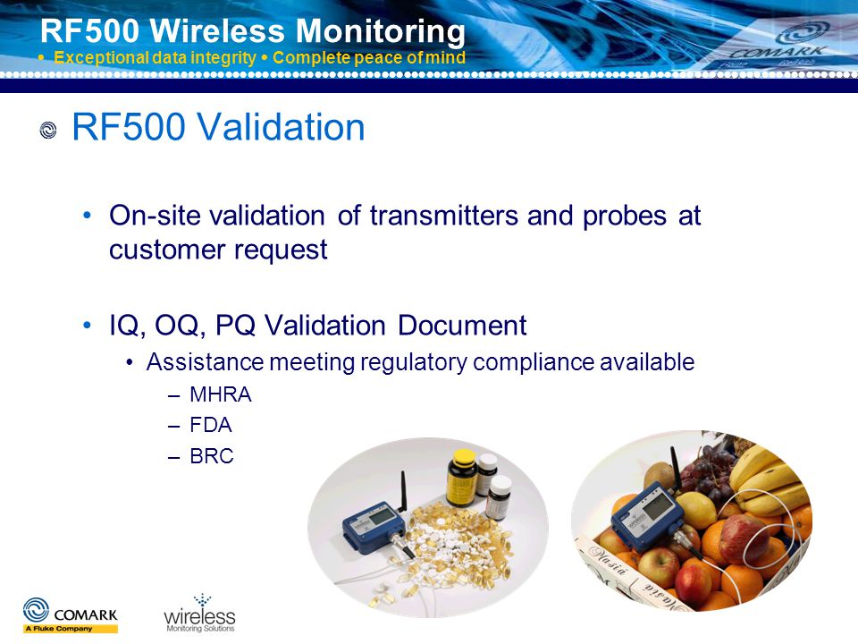 RF500 Wireless Monitoring  Exceptional data integrity  Complete peace of mind RF500 Service and UKAS On-site service and maintenance available for added convenience On-site UKAS – no downtime for your operation Further UKAS Certificate options include: Hardware swop-out UKAS certified transmitter and probe for comparative measurement KM20REF Validator Kit Temperature Mapping